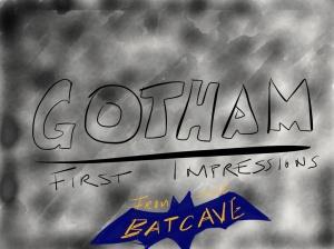 GOTHAM First Impressions